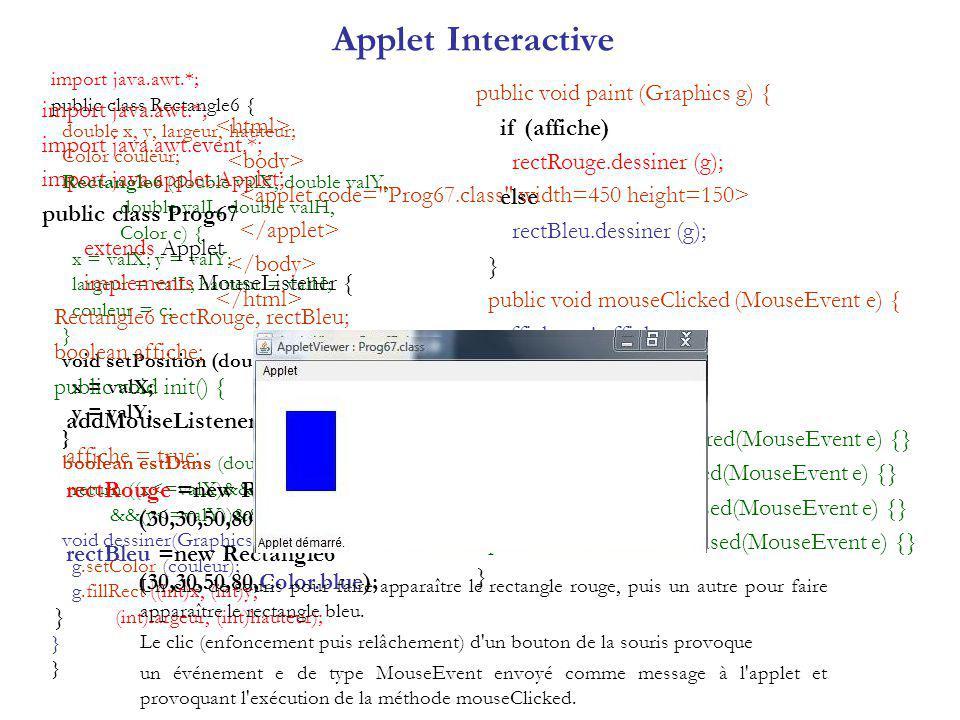 Applet Interactive import java.awt.*; public class Rectangle6 { double x, y, largeur, hauteur; Color couleur; Rectangle6 (double valX, double valY, double valL, double valH, Color c) { x = valX; y = valY; largeur = valL; hauteur = valH; couleur = c; } void setPosition (double valX, double valY){ x = valX; y = valY; } boolean estDans (double valX, double valY){ return ((x =valX) &&(y =valY); } void dessiner(Graphics g) { g.setColor (couleur); g.fillRect ((int)x, (int)y, (int)largeur, (int)hauteur); } } import java.awt.*; import java.awt.event.*; import java.applet.Applet; public class Prog67 extends Applet implements MouseListener { Rectangle6 rectRouge, rectBleu; boolean affiche; public void init() { addMouseListener (this); affiche = true; rectRouge =new Rectangle6 (30,30,50,80,Color.red); rectBleu =new Rectangle6 (30,30,50,80,Color.blue); } public void paint (Graphics g) { if (affiche) rectRouge.dessiner (g); else rectBleu.dessiner (g); } public void mouseClicked (MouseEvent e) { affiche = .