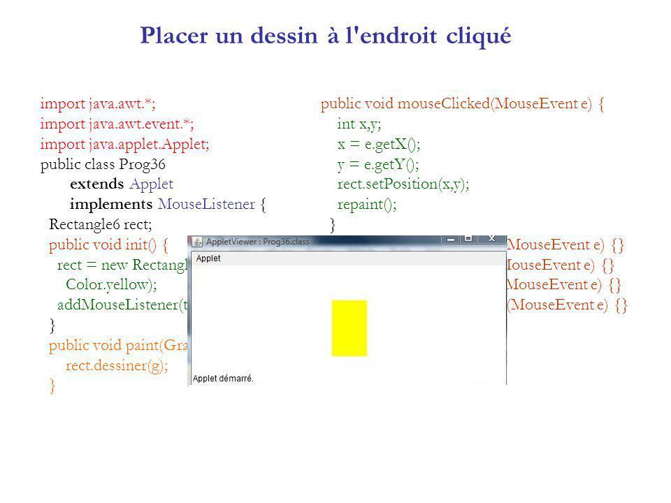 Placer un dessin à l endroit cliqué import java.awt.*; import java.awt.event.*; import java.applet.Applet; public class Prog36 extends Applet implements MouseListener { Rectangle6 rect; public void init() { rect = new Rectangle6(30,30,50,80, Color.yellow); addMouseListener(this); } public void paint(Graphics g) { rect.dessiner(g); } public void mouseClicked(MouseEvent e) { int x,y; x = e.getX(); y = e.getY(); rect.setPosition(x,y); repaint(); } public void mouseEntered(MouseEvent e) {} public void mouseExited(MouseEvent e) {} public void mousePressed(MouseEvent e) {} public void mouseReleased(MouseEvent e) {} }