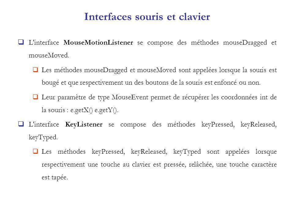 Interfaces souris et clavier L interface MouseMotionListener se compose des méthodes mouseDragged et mouseMoved.