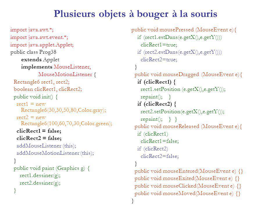Plusieurs objets à bouger à la souris import java.awt.*; import java.awt.event.*; import java.applet.Applet; public class Prog38 extends Applet implements MouseListener, MouseMotionListener { Rectangle6 rect1, rect2; boolean clicRect1, clicRect2; public void init() { rect1 = new Rectangle6(30,30,50,80,Color.gray); rect2 = new Rectangle6(100,60,70,30,Color.green); clicRect1 = false; clicRect2 = false; addMouseListener (this); addMouseMotionListener (this); } public void paint (Graphics g) { rect1.dessiner(g); rect2.dessiner(g); } public void mousePressed (MouseEvent e){ if (rect1.estDans(e.getX(),e.getY())) clicRect1=true; if (rect2.estDans(e.getX(),e.getY())) clicRect2=true; } public void mouseDragged (MouseEvent e){ if (clicRect1) { rect1.setPosition (e.getX(),e.getY()); repaint(); } if (clicRect2) { rect2.setPosition(e.getX(),e.getY()); repaint(); } } public void mouseReleased (MouseEvent e){ if (clicRect1) clicRect1=false; if (clicRect2) clicRect2=false; } public void mouseEntered(MouseEvent e) {} public void mouseExited(MouseEvent e) {} public void mouseClicked(MouseEvent e) {} public void mouseMoved(MouseEvent e) {} }