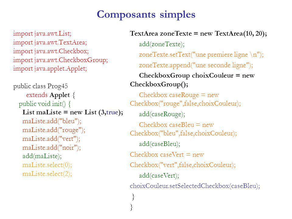 Composants simples import java.awt.List; import java.awt.TextArea; import java.awt.Checkbox; import java.awt.CheckboxGroup; import java.applet.Applet; public class Prog45 extends Applet { public void init() { List maListe = new List (3,true); maListe.add( bleu ); maListe.add( rouge ); maListe.add( vert ); maListe.add( noir ); add(maListe); maListe.select(0); maListe.select(2); TextArea zoneTexte = new TextArea(10, 20); add(zoneTexte); zoneTexte.setText( une premiere ligne \n ); zoneTexte.append( une seconde ligne ); CheckboxGroup choixCouleur = new CheckboxGroup(); Checkbox caseRouge = new Checkbox( rouge ,false,choixCouleur); add(caseRouge); Checkbox caseBleu = new Checkbox( bleu ,false,choixCouleur); add(caseBleu); Checkbox caseVert = new Checkbox( vert ,false,choixCouleur); add(caseVert); choixCouleur.setSelectedCheckbox(caseBleu); }