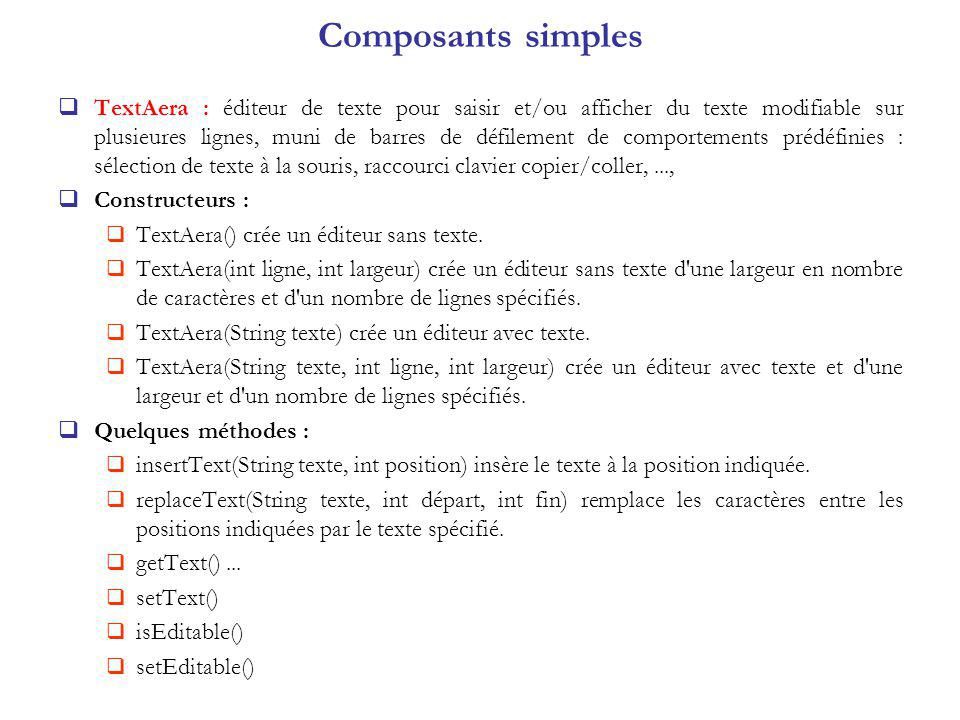 TextAera : éditeur de texte pour saisir et/ou afficher du texte modifiable sur plusieures lignes, muni de barres de défilement de comportements prédéfinies : sélection de texte à la souris, raccourci clavier copier/coller,..., Constructeurs : TextAera() crée un éditeur sans texte.