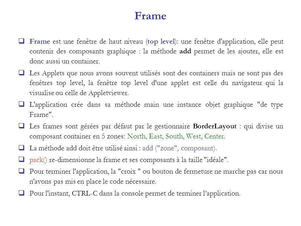 Frame Frame est une fenêtre de haut niveau (top level): une fenêtre d application, elle peut contenir des composants graphique : la méthode add permet de les ajouter, elle est donc aussi un container.