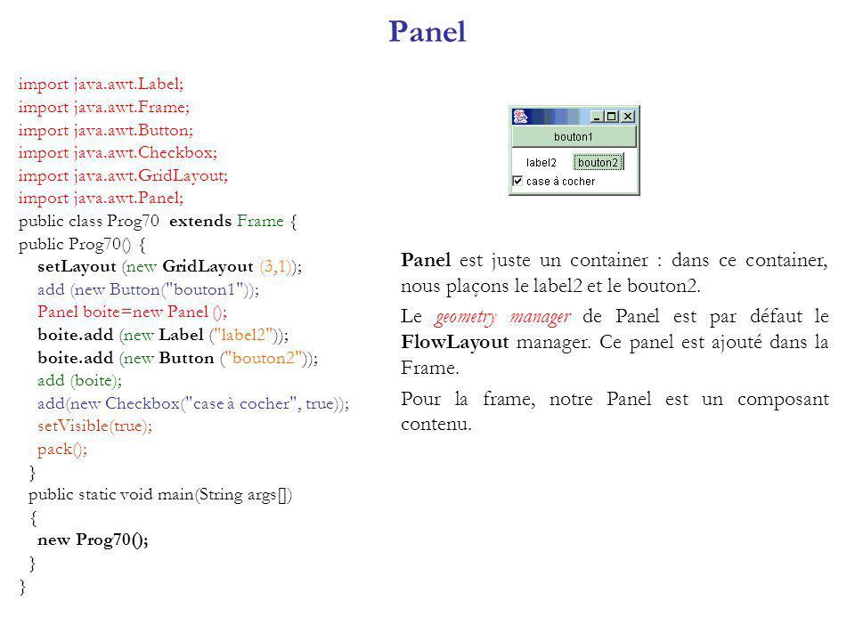 Panel import java.awt.Label; import java.awt.Frame; import java.awt.Button; import java.awt.Checkbox; import java.awt.GridLayout; import java.awt.Panel; public class Prog70 extends Frame { public Prog70() { setLayout (new GridLayout (3,1)); add (new Button( bouton1 )); Panel boite=new Panel (); boite.add (new Label ( label2 )); boite.add (new Button ( bouton2 )); add (boite); add(new Checkbox( case à cocher , true)); setVisible(true); pack(); } public static void main(String args[]) { new Prog70(); } Panel est juste un container : dans ce container, nous plaçons le label2 et le bouton2.
