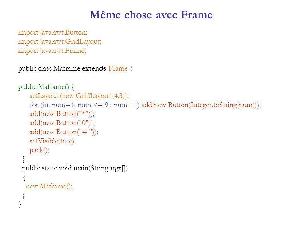 Même chose avec Frame import java.awt.Button; import java.awt.GridLayout; import java.awt.Frame; public class Maframe extends Frame { public Maframe() { setLayout (new GridLayout (4,3)); for (int num=1; num <= 9 ; num++) add(new Button(Integer.toString(num))); add(new Button( * )); add(new Button( 0 )); add(new Button( # )); setVisible(true); pack(); } public static void main(String args[]) { new Maframe(); }