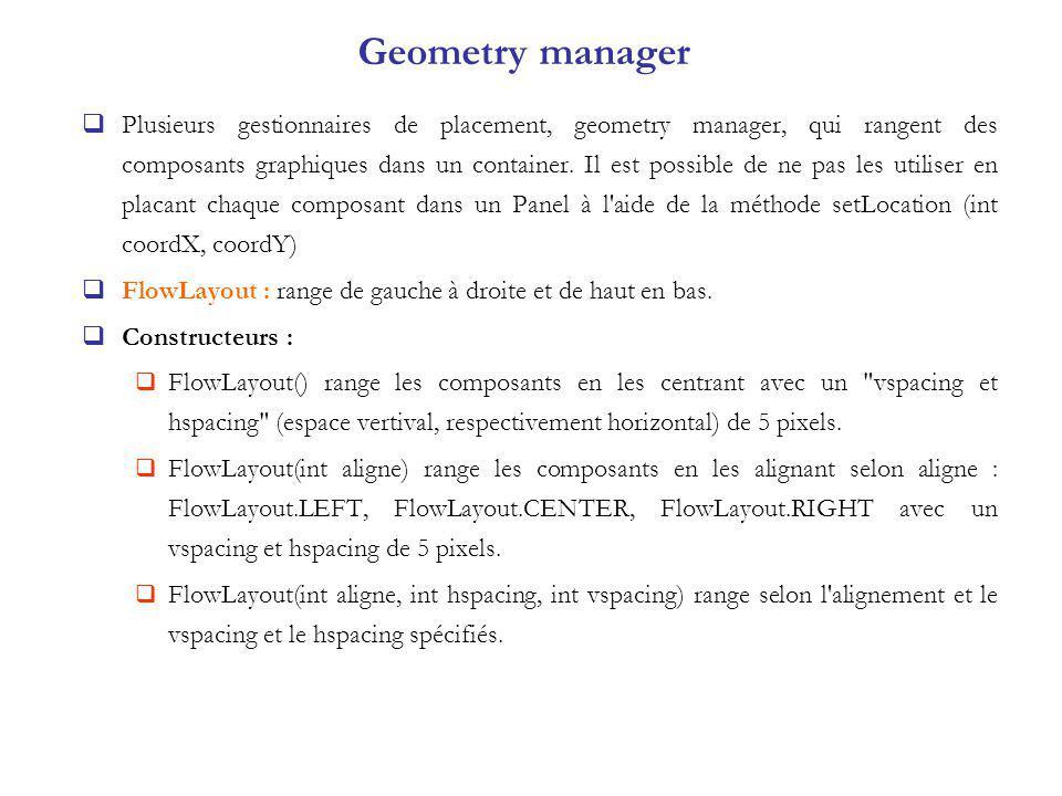 Geometry manager Plusieurs gestionnaires de placement, geometry manager, qui rangent des composants graphiques dans un container.