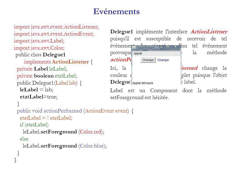 import java.awt.event.ActionListener; import java.awt.event.ActionEvent; import java.awt.Label; import java.awt.Color; public class Delegue1 implements ActionListener { private Label leLabel; private boolean etatLabel; public Delegue1(Label lab) { leLabel = lab; etatLabel=true; } public void actionPerformed (ActionEvent event) { etatLabel = .