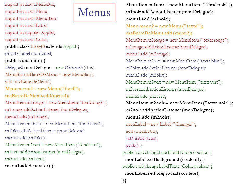 Menus import java.awt.MenuBar; import java.awt.Menu; import java.awt.MenuItem; import java.awt.Label; import java.applet.Applet; import java.awt.Color; public class Prog48 extends Applet { private Label monLabel; public void init ( ) { Delegue3 monDelegue= new Delegue3 (this); MenuBar maBarreDeMenu = new MenuBar(); add (maBarreDeMenu); Menu menu1 = new Menu( fond ); maBarreDeMenu.add(menu1); MenuItem m1rouge = new MenuItem( fond rouge ); m1rouge.addActionListener (monDelegue); menu1.add (m1rouge); MenuItem m1bleu = new MenuItem ( fond bleu ); m1bleu.addActionListener (monDelegue); menu1.add (m1bleu); MenuItem m1vert = new MenuItem ( fond vert ); m1vert.addActionListener (monDelegue); menu1.add (m1vert); menu1.addSeparator ( ); MenuItem m1noir = new MenuItem ( fond noir ); m1noir.addActionListener (monDelegue); menu1.add (m1noir); Menu menu2 = new Menu ( texte ); maBarreDeMenu.add (menu2); MenuItem m2rouge = new MenuItem ( texte rouge ); m2rouge.addActionListener(monDelegue); menu2.add (m2rouge); MenuItem m2bleu = new MenuItem ( texte bleu ); m2bleu.addActionListener (monDelegue); menu2.add (m2bleu); MenuItem m2vert = new MenuItem ( texte vert ); m2vert.addActionListener (monDelegue); menu2.add (m2vert); MenuItem m2noir = new MenuItem ( texte noir ); m2noir.addActionListener (monDelegue); menu2.add (m2noir); monLabel = new Label ( Changer ); add (monLabel); setVisible (true); pack(); } public void changeLabelFond (Color couleur) { monLabel.setBackground (couleur); } public void changeLabelTexte (Color couleur) { monLabel.setForeground (couleur); }}