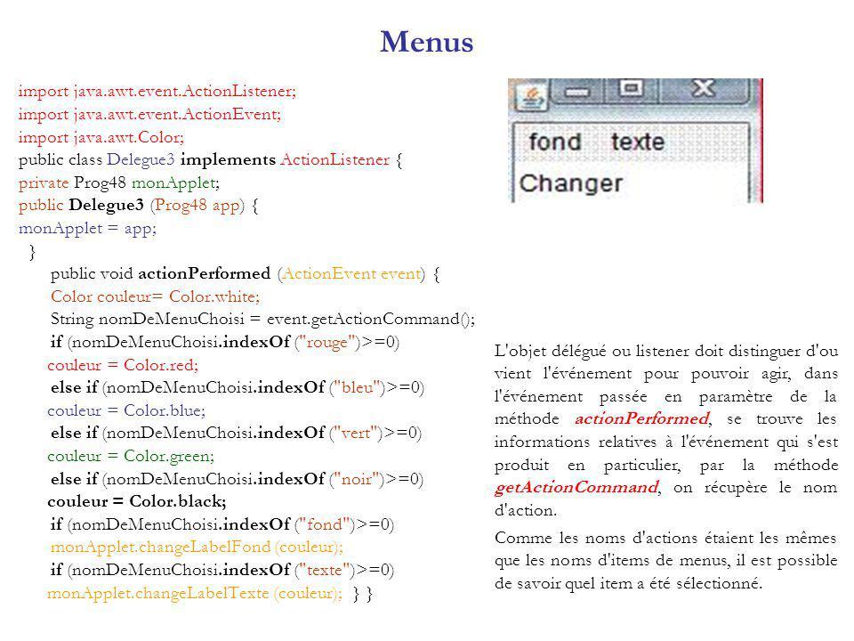 Menus import java.awt.event.ActionListener; import java.awt.event.ActionEvent; import java.awt.Color; public class Delegue3 implements ActionListener { private Prog48 monApplet; public Delegue3 (Prog48 app) { monApplet = app; } public void actionPerformed (ActionEvent event) { Color couleur= Color.white; String nomDeMenuChoisi = event.getActionCommand(); if (nomDeMenuChoisi.indexOf ( rouge )>=0) couleur = Color.red; else if (nomDeMenuChoisi.indexOf ( bleu )>=0) couleur = Color.blue; else if (nomDeMenuChoisi.indexOf ( vert )>=0) couleur = Color.green; else if (nomDeMenuChoisi.indexOf ( noir )>=0) couleur = Color.black; if (nomDeMenuChoisi.indexOf ( fond )>=0) monApplet.changeLabelFond (couleur); if (nomDeMenuChoisi.indexOf ( texte )>=0) monApplet.changeLabelTexte (couleur); } } L objet délégué ou listener doit distinguer d ou vient l événement pour pouvoir agir, dans l événement passée en paramètre de la méthode actionPerformed, se trouve les informations relatives à l événement qui s est produit en particulier, par la méthode getActionCommand, on récupère le nom d action.