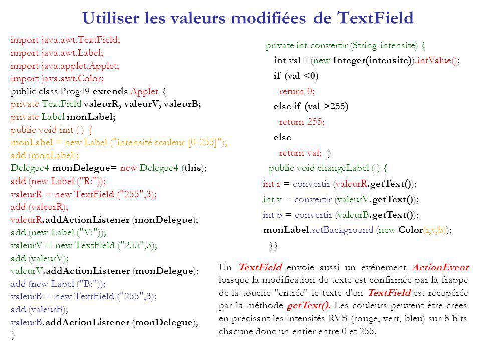 Utiliser les valeurs modifiées de TextField import java.awt.TextField; import java.awt.Label; import java.applet.Applet; import java.awt.Color; public class Prog49 extends Applet { private TextField valeurR, valeurV, valeurB; private Label monLabel; public void init ( ) { monLabel = new Label ( intensité couleur [0-255] ); add (monLabel); Delegue4 monDelegue= new Delegue4 (this); add (new Label ( R: )); valeurR = new TextField ( 255 ,3); add (valeurR); valeurR.addActionListener (monDelegue); add (new Label ( V: )); valeurV = new TextField ( 255 ,3); add (valeurV); valeurV.addActionListener (monDelegue); add (new Label ( B: )); valeurB = new TextField ( 255 ,3); add (valeurB); valeurB.addActionListener (monDelegue); } private int convertir (String intensite) { int val= (new Integer(intensite)).intValue(); if (val <0) return 0; else if (val >255) return 255; else return val; } public void changeLabel ( ) { int r = convertir (valeurR.getText()); int v = convertir (valeurV.getText()); int b = convertir (valeurB.getText()); monLabel.setBackground (new Color(r,v,b)); }} Un TextField envoie aussi un événement ActionEvent lorsque la modification du texte est confirmée par la frappe de la touche entrée le texte d un TextField est récupérée par la méthode getText().