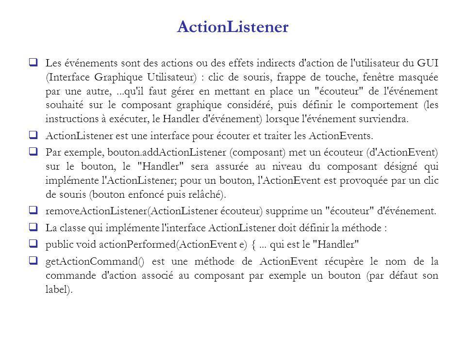 ActionListener Les événements sont des actions ou des effets indirects d action de l utilisateur du GUI (Interface Graphique Utilisateur) : clic de souris, frappe de touche, fenêtre masquée par une autre,...qu il faut gérer en mettant en place un écouteur de l événement souhaité sur le composant graphique considéré, puis définir le comportement (les instructions à exécuter, le Handler d événement) lorsque l événement surviendra.