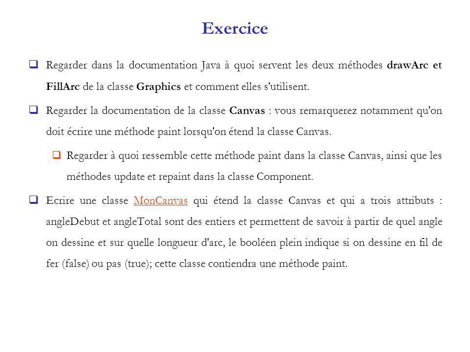 Exercice Regarder dans la documentation Java à quoi servent les deux méthodes drawArc et FillArc de la classe Graphics et comment elles s utilisent.