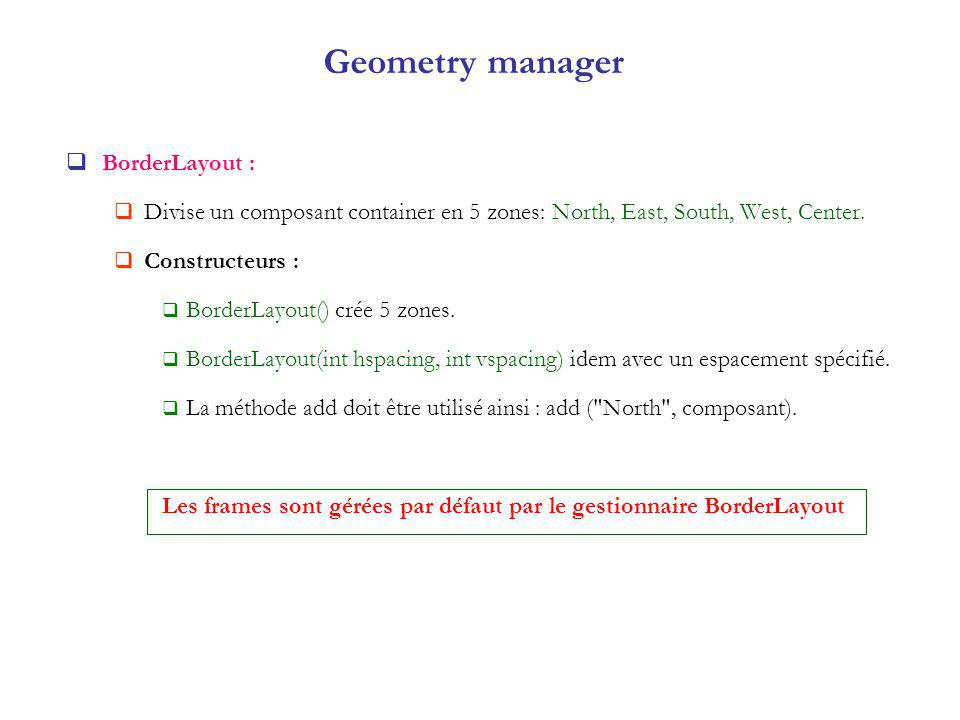 Geometry manager BorderLayout : Divise un composant container en 5 zones: North, East, South, West, Center.