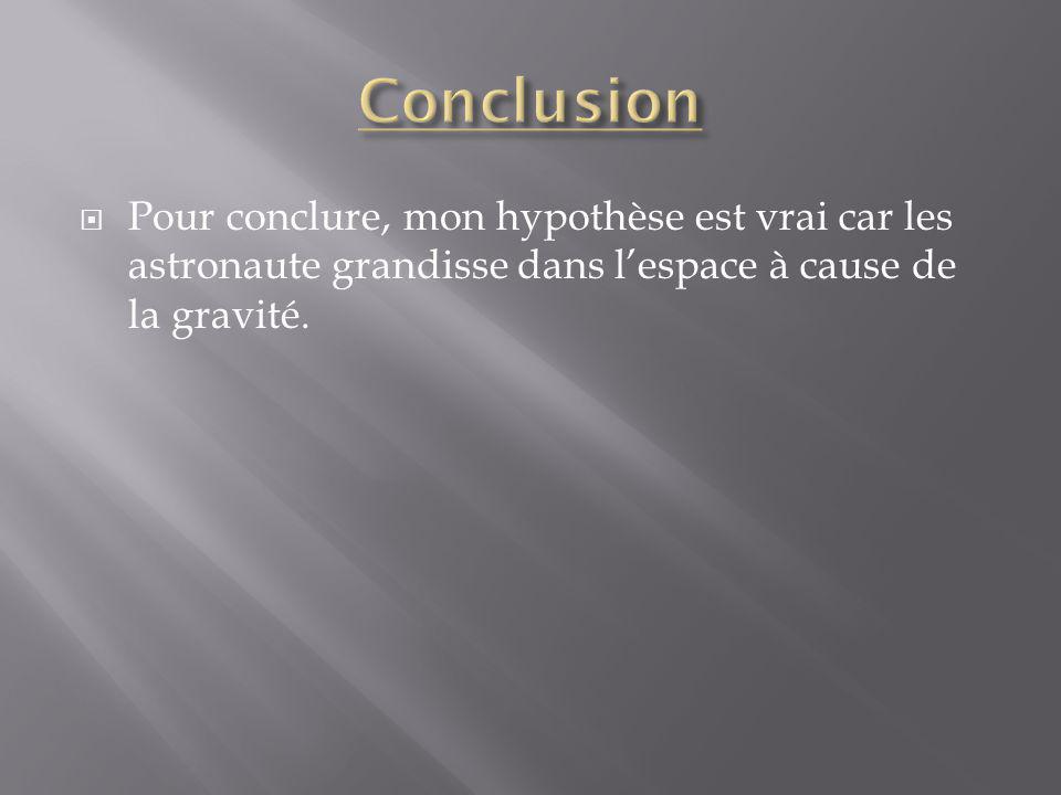 Pour conclure, mon hypothèse est vrai car les astronaute grandisse dans lespace à cause de la gravité.