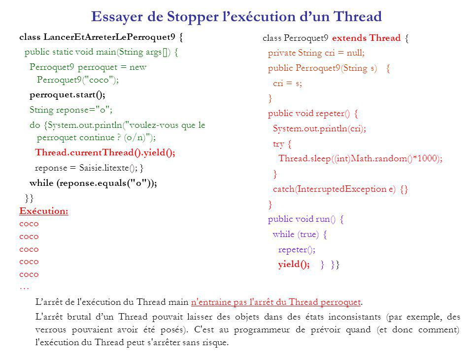 Essayer de Stopper lexécution dun Thread class LancerEtArreterLePerroquet9 { public static void main(String args[]) { Perroquet9 perroquet = new Perroquet9( coco ); perroquet.start(); String reponse= o ; do {System.out.println( voulez-vous que le perroquet continue .