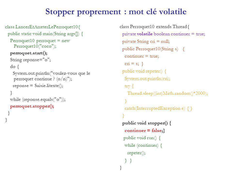 Stopper proprement : mot clé volatile class LancerEtArreterLePerroquet10{ public static void main(String args[]) { Perroquet10 perroquet = new Perroqu