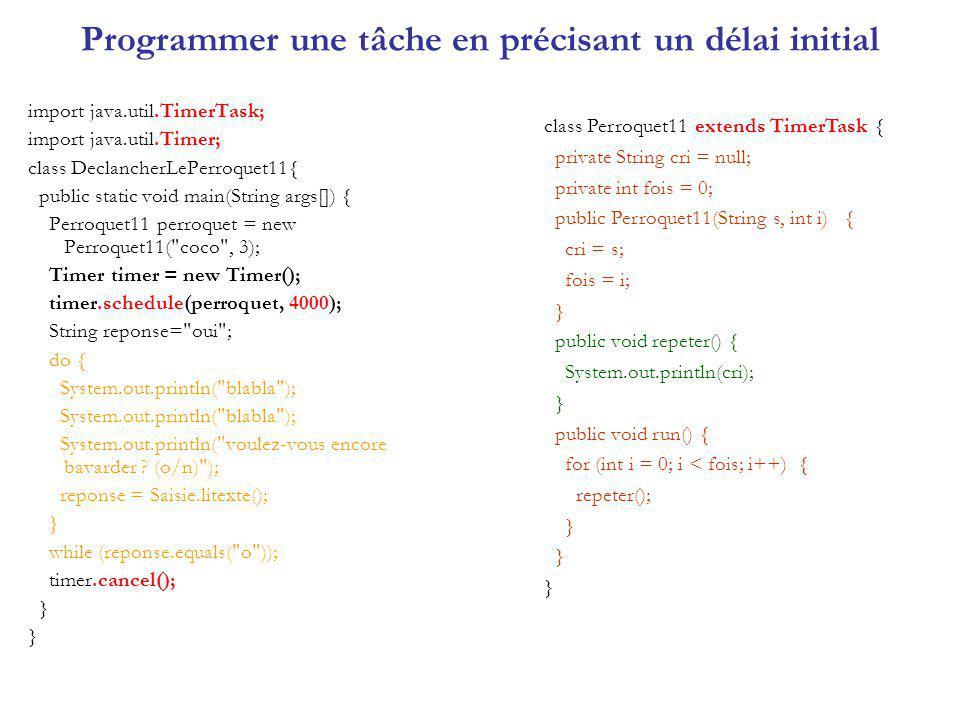 Programmer une tâche en précisant un délai initial import java.util.TimerTask; import java.util.Timer; class DeclancherLePerroquet11{ public static vo
