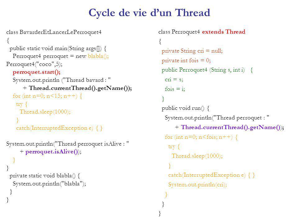 Problème du Producteur et du Consommateur public class EcoleDuPerroquet18 { public static void main(String[] args) { AuTableau autableau = new AuTableau(); Perroquet18 perroquet = new Perroquet18( coco , autableau); perroquet.start(); //consommateur Maitre maitre = new Maitre(autableau); maitre.start(); //producteur }} class Maitre extends Thread { private AuTableau autableau; private String reponse = null; public Maitre (AuTableau a) { autableau = a ; } public void run() { for (int n=0; n<4; n++) { System.out.println( nouveau mot a enseigner au perroquet ? ); Thread.currentThread().yield(); reponse = Saisie.litexte(); autableau.enseigner(reponse); } }} class Perroquet18 extends Thread { private String cri; private String nom; private AuTableau autableau; public Perroquet18 (String n, AuTableau a) { super(n); nom = n; autableau = a ; cri = ; } public void repeter() { System.out.println(nom + + cri); } public void run() { while (true) { cri = autableau.apprendre(); for (int n=0; n<3; n++) { repeter(); try { Thread.sleep(2000); } catch(InterruptedException e) { } } }} class AuTableau { private String motAuTableau = null; synchronized String apprendre() { String motAapprendre; while (motAuTableau == null) try { wait(); } catch (Exception e) {} motAapprendre = motAuTableau ; motAuTableau = null; notify(); return motAapprendre; } synchronized void enseigner (String motNouveau) { while (motAuTableau != null) try { wait(); } catch (Exception e) {} motAuTableau = motNouveau; notify(); }