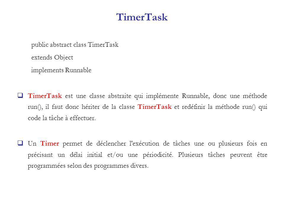TimerTask public abstract class TimerTask extends Object implements Runnable TimerTask est une classe abstraite qui implémente Runnable, donc une méth