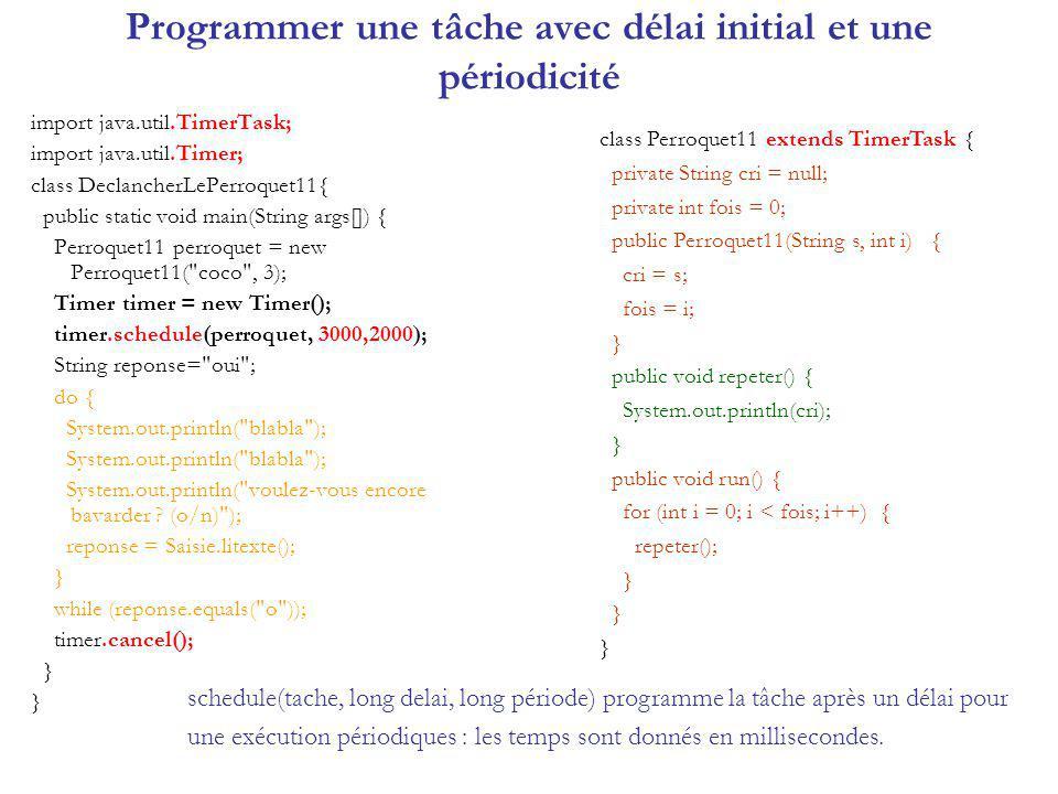 Programmer une tâche avec délai initial et une périodicité import java.util.TimerTask; import java.util.Timer; class DeclancherLePerroquet11{ public s