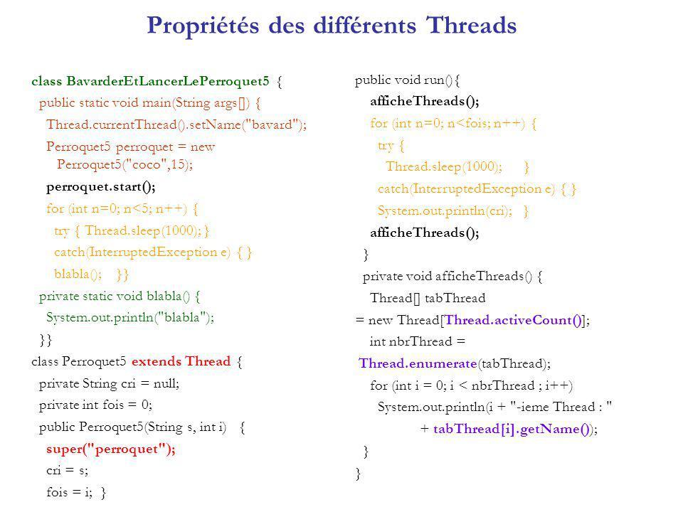 Synchronisation des threads Méthode join() : synchroniser deux écrivains ecrivainA = new Ecrivain ( ABC ); ecrivainB = new Ecrivain ( XYZ ); ecrivainA.start(); try { ecrivainA.join(); } catch(InterruptedException e) {} ecrivainB.start(); Autre type de coopération avec : wait, notify, notifyAll.