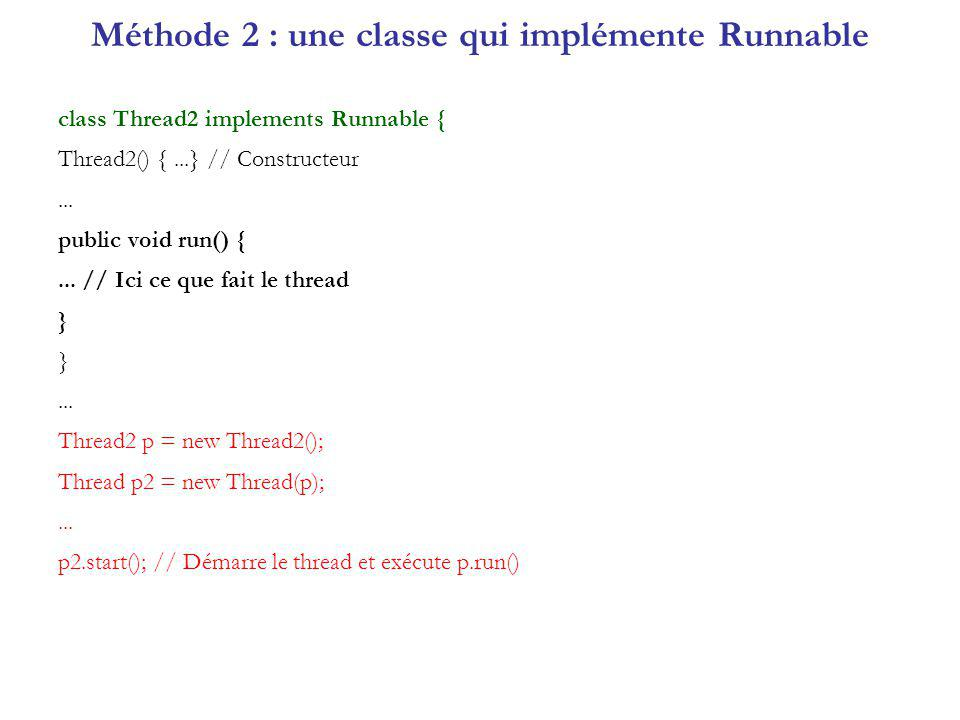 Méthode 2 : une classe qui implémente Runnable class Thread2 implements Runnable { Thread2() {...} // Constructeur...