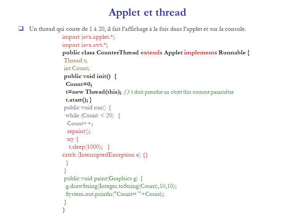 Applet et thread Un thread qui conte de 1 à 20, il fait laffichage à la fois dans lapplet et sur la console. import java.applet.*; import java.awt.*;