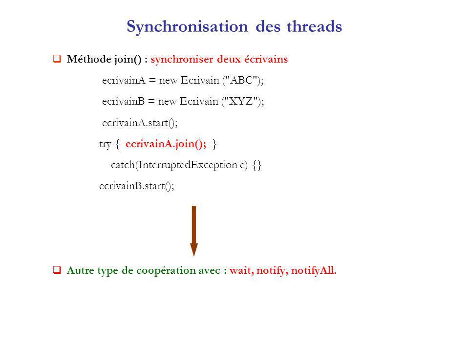Synchronisation des threads Méthode join() : synchroniser deux écrivains ecrivainA = new Ecrivain ( ABC ); ecrivainB = new Ecrivain ( XYZ ); ecrivainA.start(); try { ecrivainA.join(); } catch(InterruptedException e) {} ecrivainB.start(); Autre type de coopération avec : wait, notify, notifyAll.