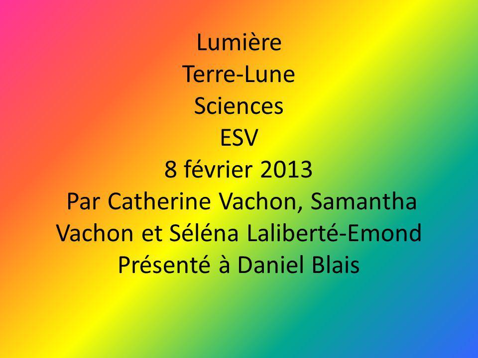 Lumière Terre-Lune Sciences ESV 8 février 2013 Par Catherine Vachon, Samantha Vachon et Séléna Laliberté-Emond Présenté à Daniel Blais
