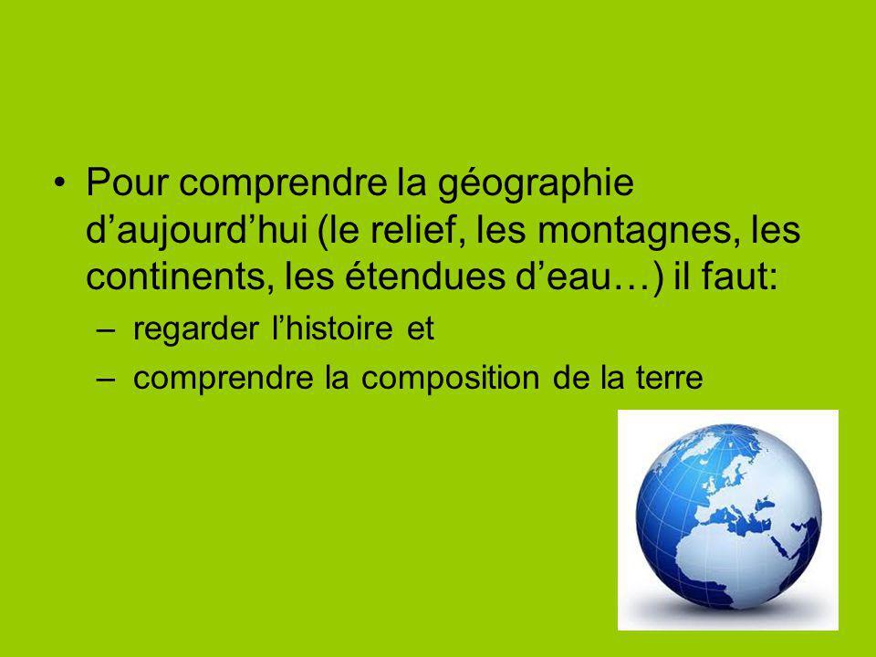Pour comprendre la géographie daujourdhui (le relief, les montagnes, les continents, les étendues deau…) il faut: – regarder lhistoire et – comprendre