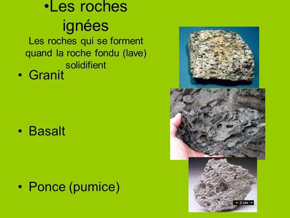 Les roches ignées Les roches qui se forment quand la roche fondu (lave) solidifient Granit Basalt Ponce (pumice)