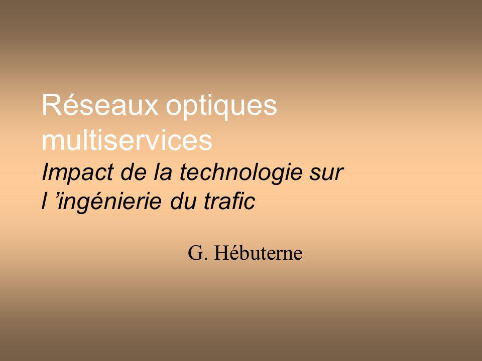 Réseaux optiques multiservices Impact de la technologie sur l ingénierie du trafic G. Hébuterne