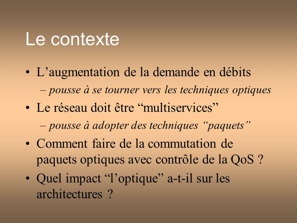Le contexte Laugmentation de la demande en débits –pousse à se tourner vers les techniques optiques Le réseau doit être multiservices –pousse à adopter des techniques paquets Comment faire de la commutation de paquets optiques avec contrôle de la QoS .