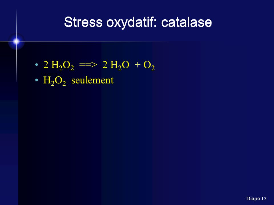 Diapo 13 formula Stress oxydatif: catalase 2 H 2 O 2 ==> 2 H 2 O + O 2 H 2 O 2 seulement