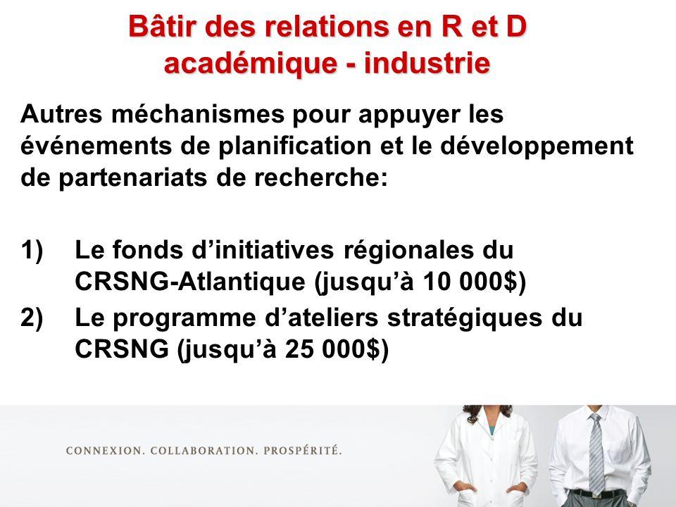 Bâtir des relations en R et D académique - industrie Autres méchanismes pour appuyer les événements de planification et le développement de partenariats de recherche: 1)Le fonds dinitiatives régionales du CRSNG-Atlantique (jusquà 10 000$) 2)Le programme dateliers stratégiques du CRSNG (jusquà 25 000$)