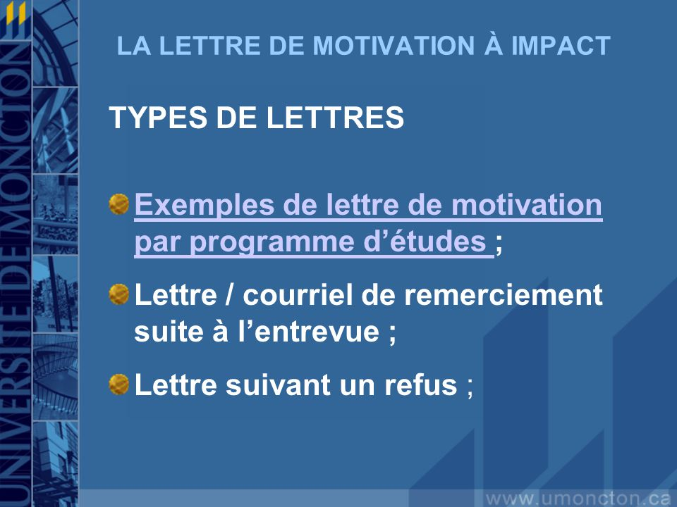 LA LETTRE DE MOTIVATION À IMPACT TYPES DE LETTRES Exemples de lettre de motivation par programme détudes Exemples de lettre de motivation par programme détudes ; Lettre / courriel de remerciement suite à lentrevue ; Lettre suivant un refus ;