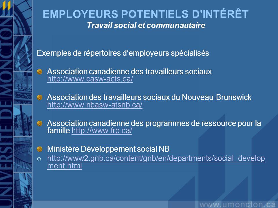 EMPLOYEURS POTENTIELS DINTÉRÊT Travail social et communautaire Exemples de répertoires demployeurs spécialisés Association canadienne des travailleurs sociaux http://www.casw-acts.ca/ http://www.casw-acts.ca/ Association des travailleurs sociaux du Nouveau-Brunswick http://www.nbasw-atsnb.ca/ http://www.nbasw-atsnb.ca/ Association canadienne des programmes de ressource pour la famille http://www.frp.ca/http://www.frp.ca/ Ministère Développement social NB o http://www2.gnb.ca/content/gnb/en/departments/social_develop ment.html http://www2.gnb.ca/content/gnb/en/departments/social_develop ment.html