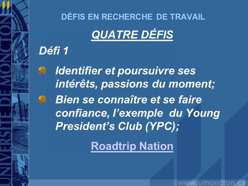 DÉFIS EN RECHERCHE DE TRAVAIL QUATRE DÉFIS Défi 1 Identifier et poursuivre ses intérêts, passions du moment; Bien se connaître et se faire confiance, lexemple du Young Presidents Club (YPC); Roadtrip Nation