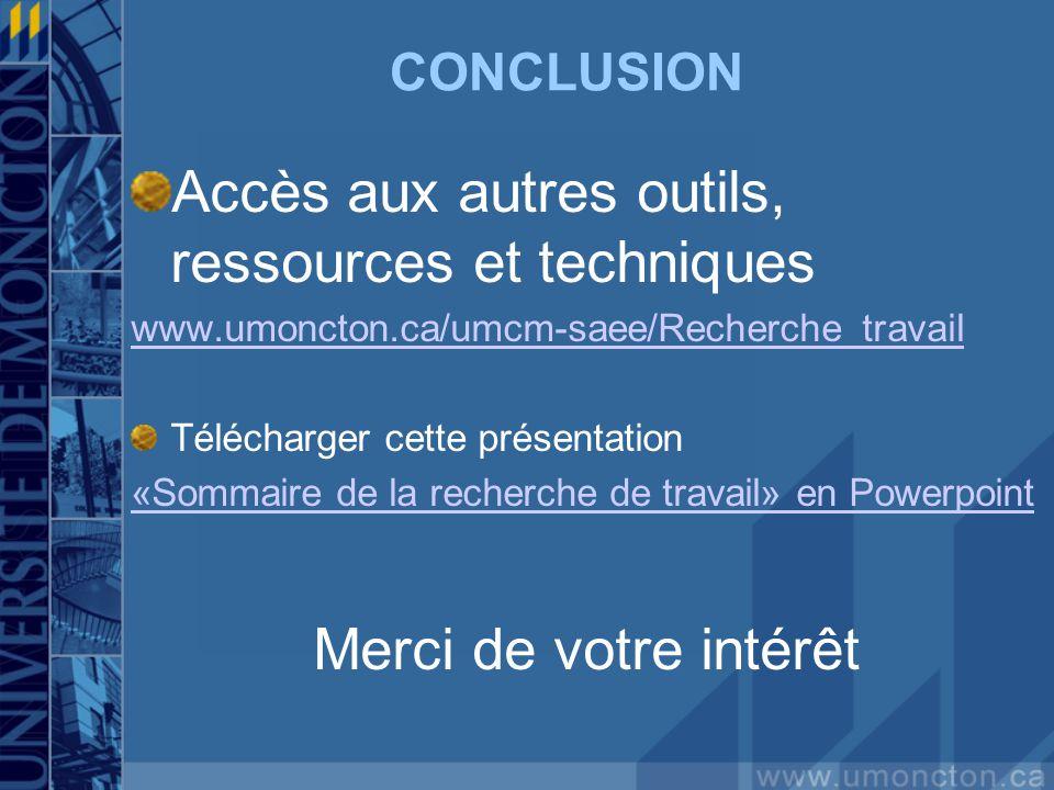 CONCLUSION Accès aux autres outils, ressources et techniques www.umoncton.ca/umcm-saee/Recherche_travail Télécharger cette présentation «Sommaire de la recherche de travail» en Powerpoint Merci de votre intérêt