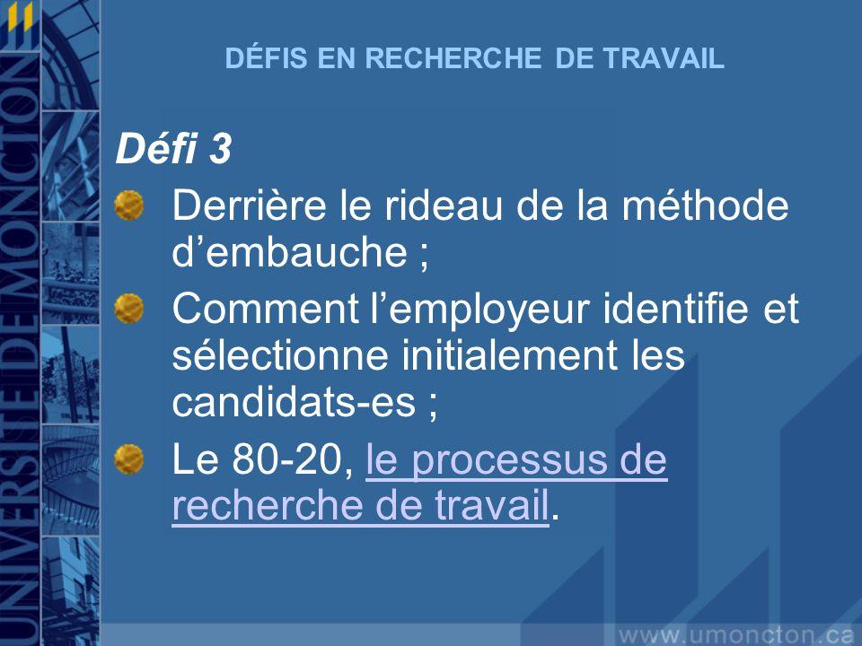 DÉFIS EN RECHERCHE DE TRAVAIL Défi 3 Derrière le rideau de la méthode dembauche ; Comment lemployeur identifie et sélectionne initialement les candidats-es ; Le 80-20, le processus de recherche de travail.le processus de recherche de travail