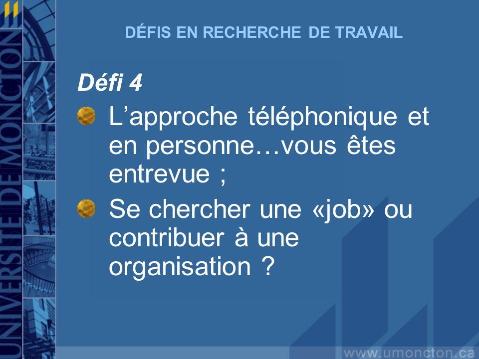 DÉFIS EN RECHERCHE DE TRAVAIL Défi 4 Lapproche téléphonique et en personne…vous êtes entrevue ; Se chercher une «job» ou contribuer à une organisation