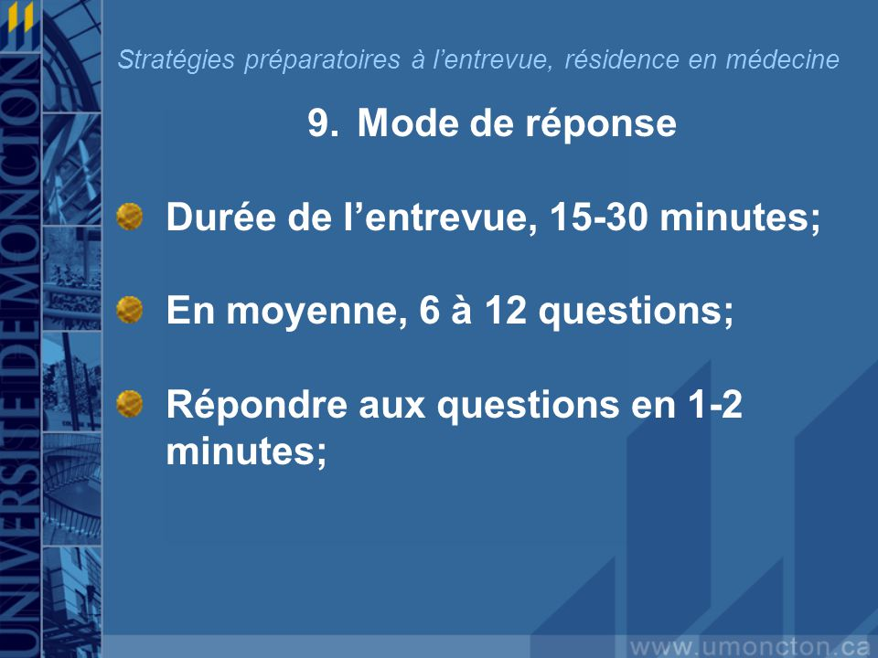 9.Mode de réponse Durée de lentrevue, 15-30 minutes; En moyenne, 6 à 12 questions; Répondre aux questions en 1-2 minutes; Stratégies préparatoires à lentrevue, résidence en médecine