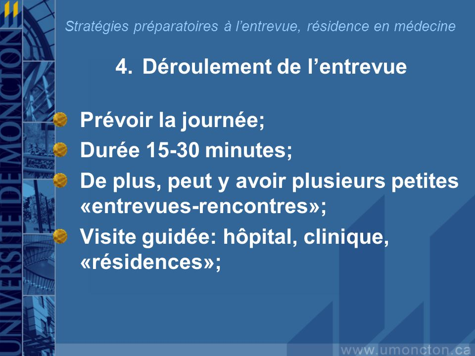 4.Déroulement de lentrevue Prévoir la journée; Durée 15-30 minutes; De plus, peut y avoir plusieurs petites «entrevues-rencontres»; Visite guidée: hôpital, clinique, «résidences»; Stratégies préparatoires à lentrevue, résidence en médecine