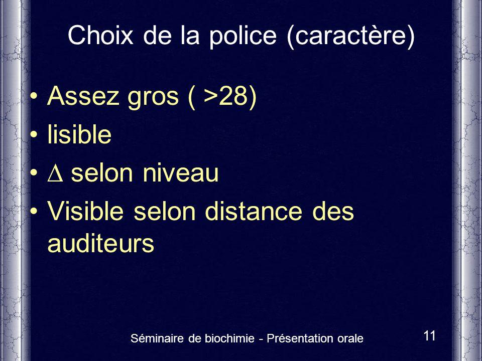 Séminaire de biochimie - Présentation orale 11 Choix de la police (caractère) Assez gros ( >28) lisible selon niveau Visible selon distance des audite