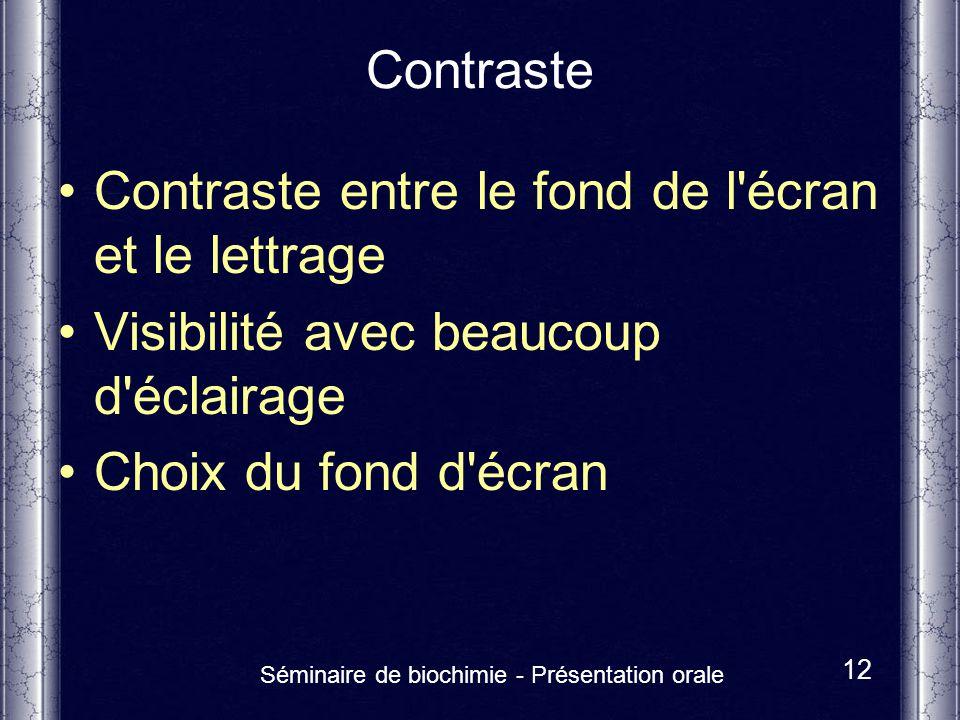 Séminaire de biochimie - Présentation orale 12 Contraste Contraste entre le fond de l'écran et le lettrage Visibilité avec beaucoup d'éclairage Choix
