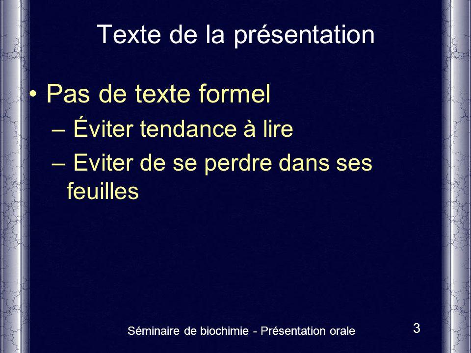 Séminaire de biochimie - Présentation orale 3 Texte de la présentation Pas de texte formel – Éviter tendance à lire – Eviter de se perdre dans ses feu