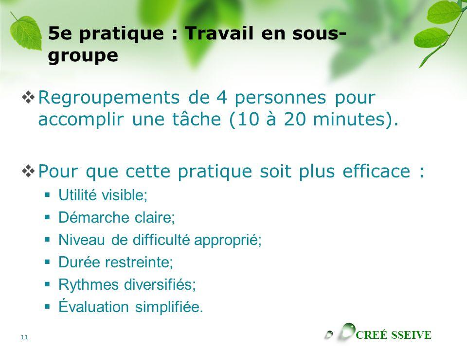 CREÉ SSEIVE 11 5e pratique : Travail en sous- groupe Regroupements de 4 personnes pour accomplir une tâche (10 à 20 minutes). Pour que cette pratique