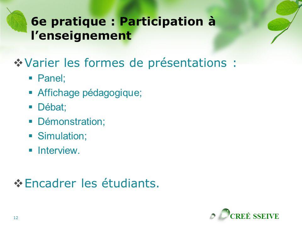 CREÉ SSEIVE 12 6e pratique : Participation à lenseignement Varier les formes de présentations : Panel; Affichage pédagogique; Débat; Démonstration; Si