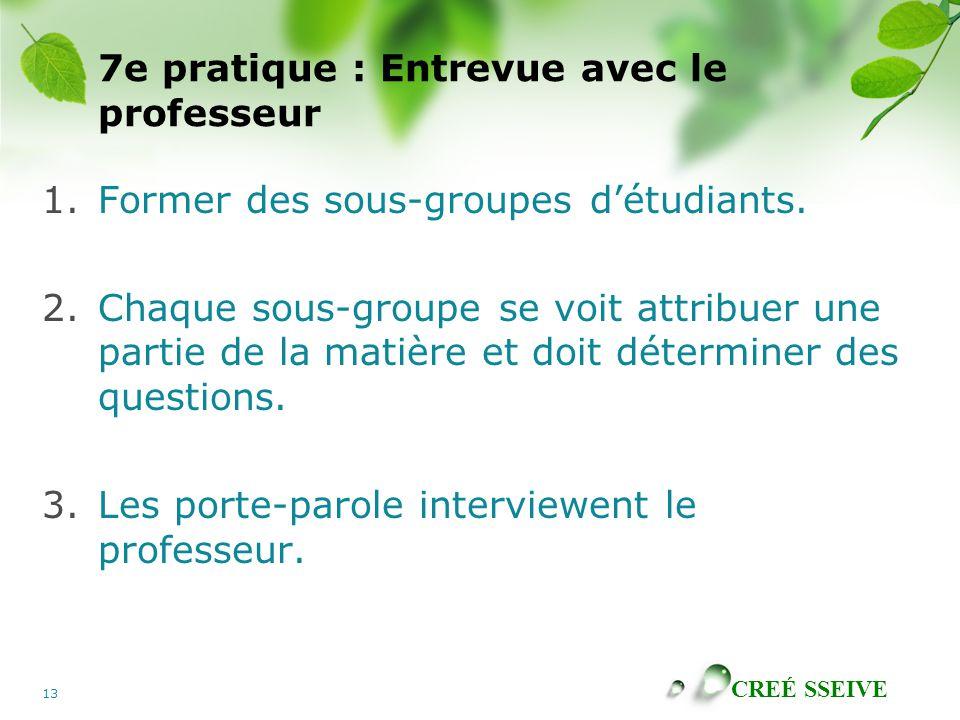 CREÉ SSEIVE 13 7e pratique : Entrevue avec le professeur 1.Former des sous-groupes détudiants. 2.Chaque sous-groupe se voit attribuer une partie de la