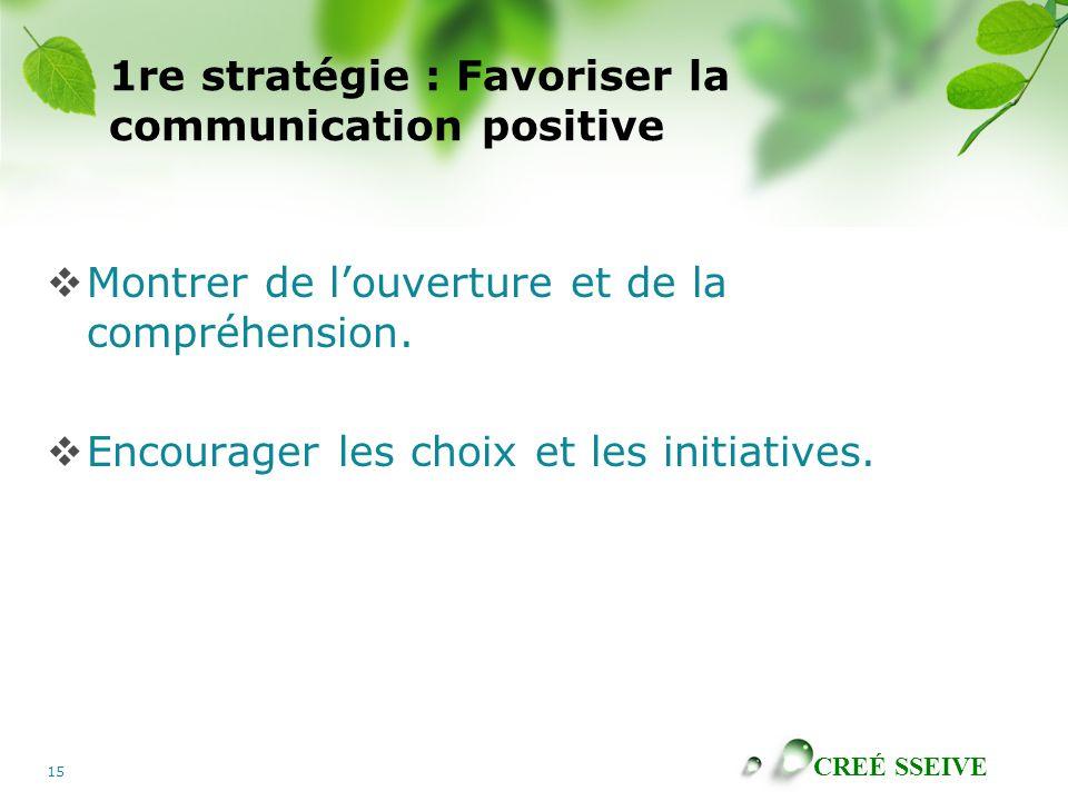 CREÉ SSEIVE 15 1re stratégie : Favoriser la communication positive Montrer de louverture et de la compréhension. Encourager les choix et les initiativ
